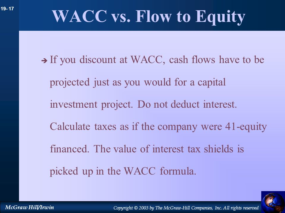 19- 17 McGraw Hill/Irwin Copyright © 2003 by The McGraw-Hill Companies, Inc. All rights reserved WACC vs. Flow to Equity If you discount at WACC, cash