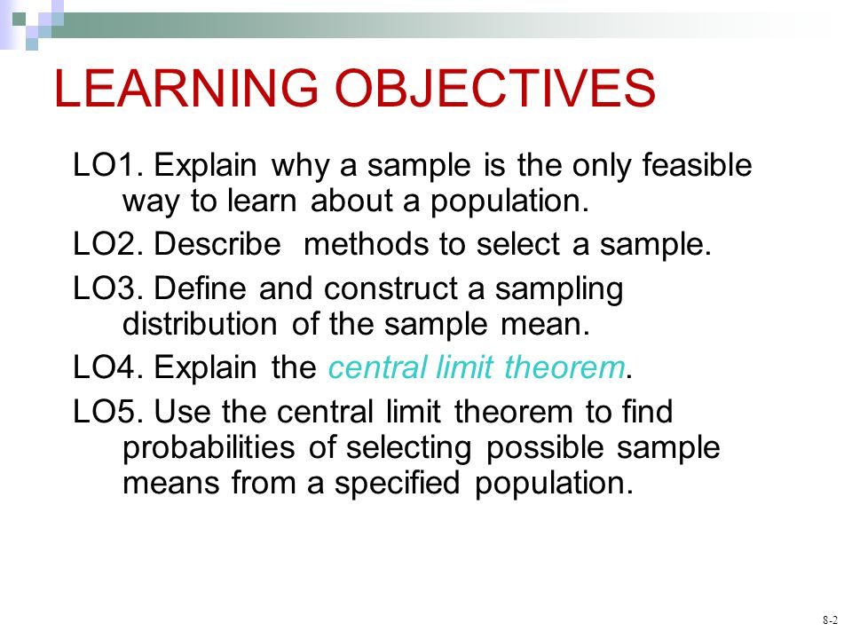 8-2 LEARNING OBJECTIVES LO1. Explain why a sample is the only feasible way to learn about a population. LO2. Describe methods to select a sample. LO3.