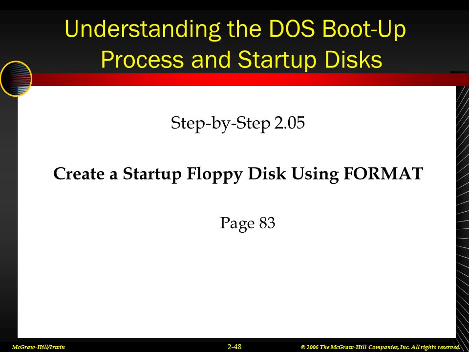 McGraw-Hill/Irwin© 2006 The McGraw-Hill Companies, Inc. All rights reserved. 2-48 Understanding the DOS Boot-Up Process and Startup Disks Step-by-Step