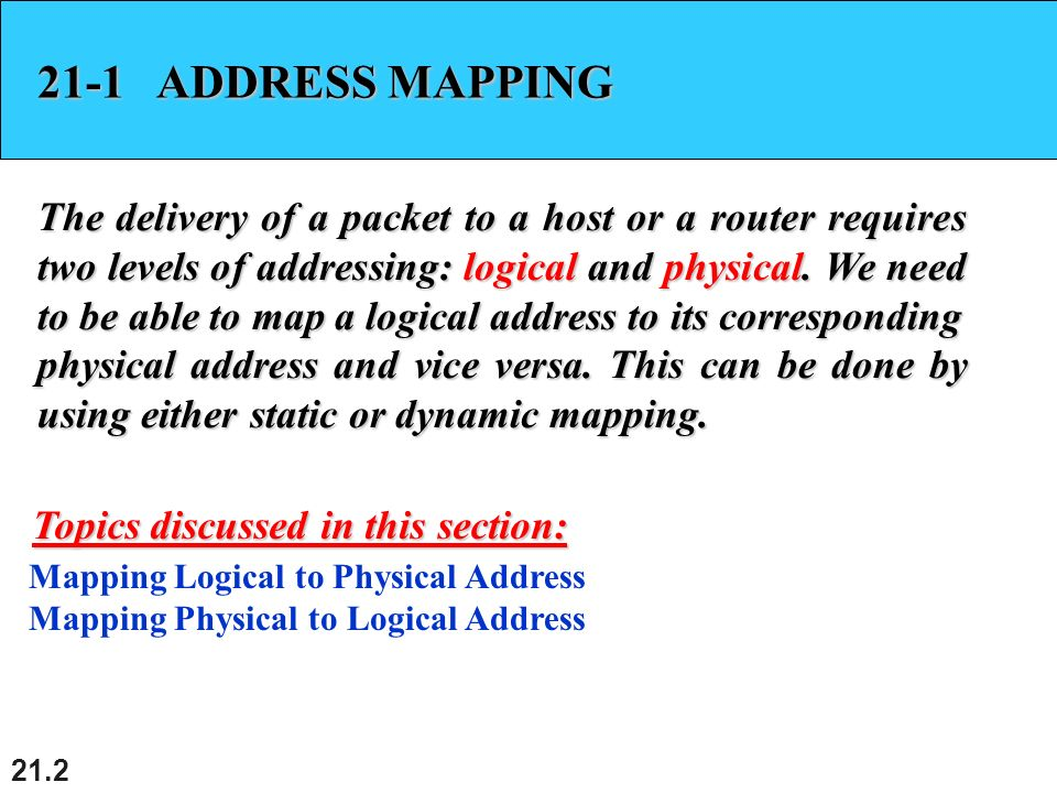 21.2 21-1 ADDRESS MAPPING The delivery of a packet to a host or a router requires two levels of addressing: logical and physical.