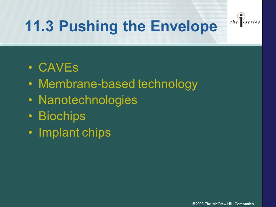 ©2003 The McGraw-Hill Companies 11.3 Pushing the Envelope CAVEs Membrane-based technology Nanotechnologies Biochips Implant chips