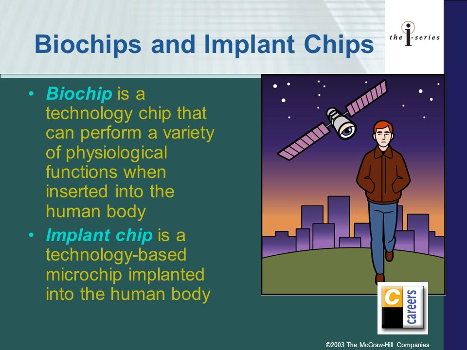 ©2003 The McGraw-Hill Companies Biochips and Implant Chips Biochip is a technology chip that can perform a variety of physiological functions when ins