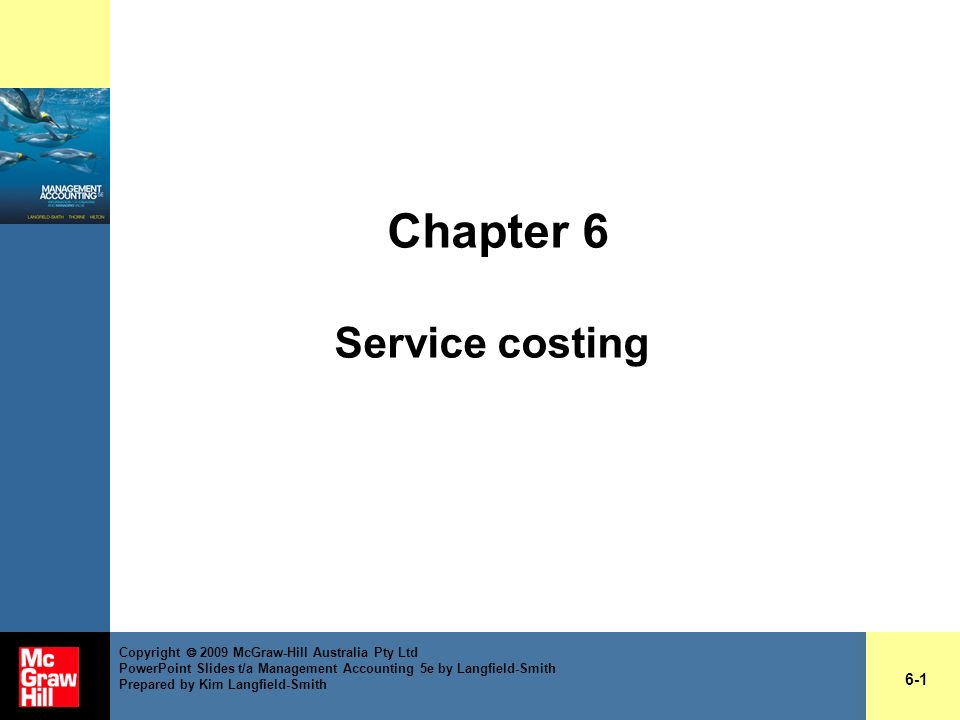 Chapter 6 Service costing 6-1 Copyright 2009 McGraw-Hill Australia Pty Ltd PowerPoint Slides t/a Management Accounting 5e by Langfield-Smith Prepared