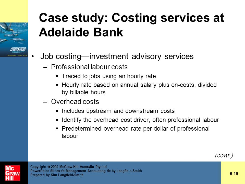 Case study: Costing services at Adelaide Bank Job costinginvestment advisory services –Professional labour costs Traced to jobs using an hourly rate H
