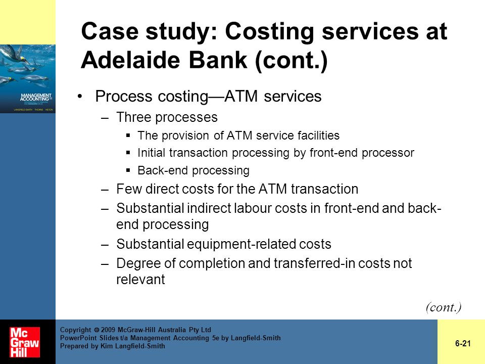Case study: Costing services at Adelaide Bank (cont.) Process costingATM services –Three processes The provision of ATM service facilities Initial tra
