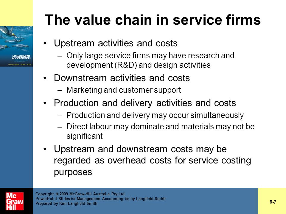 Flow of costs in service firms No inventory to value, so external reporting requirements not relevant Individual service costs are usually not accumulated in the general ledger Costs are shown as line item operating expenses, not cost of goods sold (COGS) in income statements 6-28 Copyright 2009 McGraw-Hill Australia Pty Ltd PowerPoint Slides t/a Management Accounting 5e by Langfield-Smith Prepared by Kim Langfield-Smith (cont.)