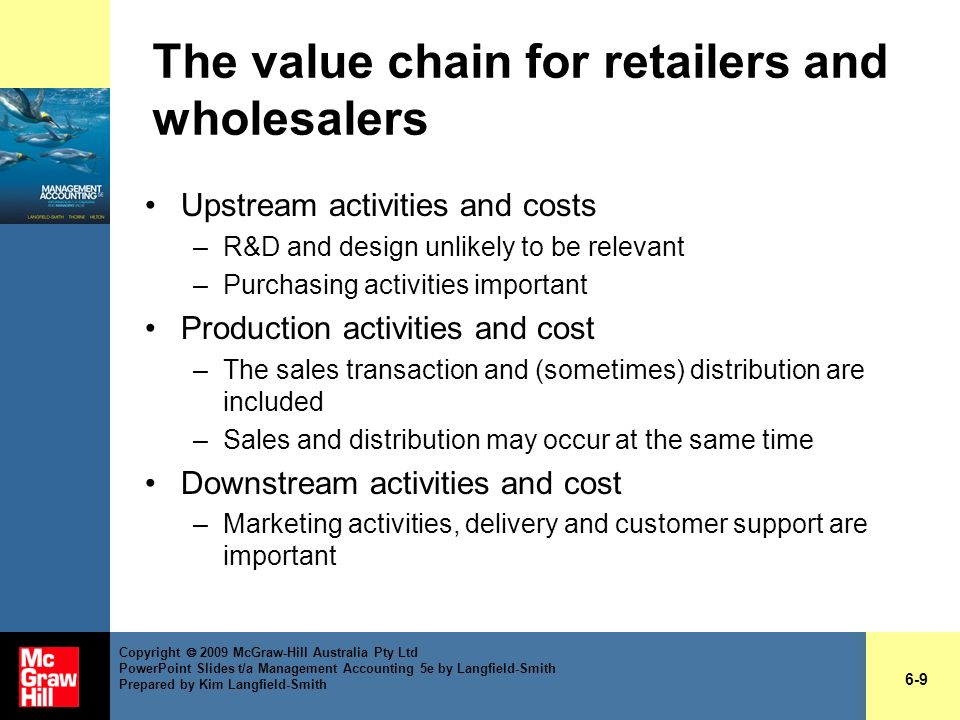 The value chain for retailers and wholesalers Upstream activities and costs –R&D and design unlikely to be relevant –Purchasing activities important P