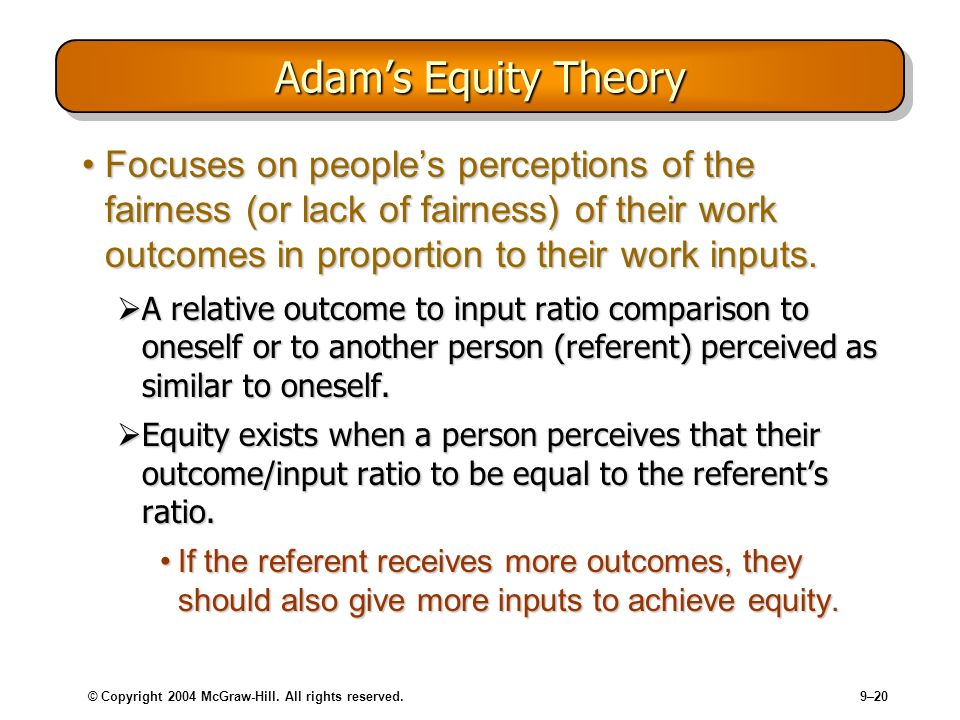 © Copyright 2004 McGraw-Hill. All rights reserved.9–20 Adams Equity Theory Focuses on peoples perceptions of the fairness (or lack of fairness) of the