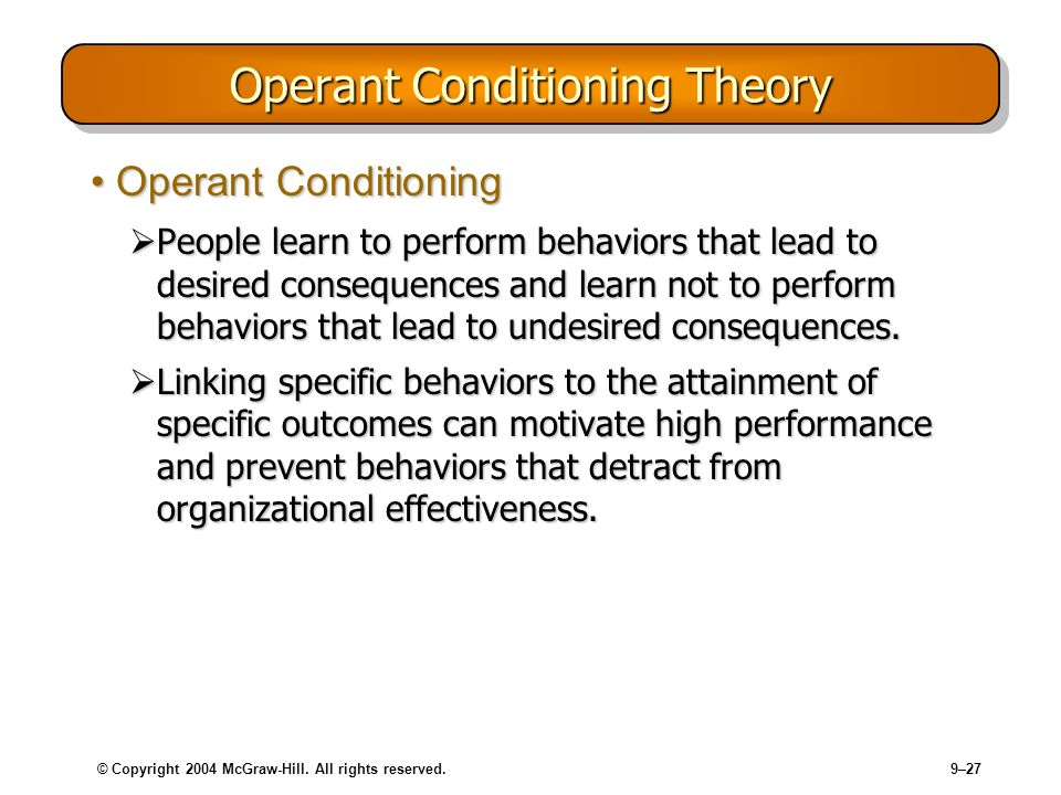 © Copyright 2004 McGraw-Hill. All rights reserved.9–27 Operant Conditioning Theory Operant ConditioningOperant Conditioning People learn to perform be
