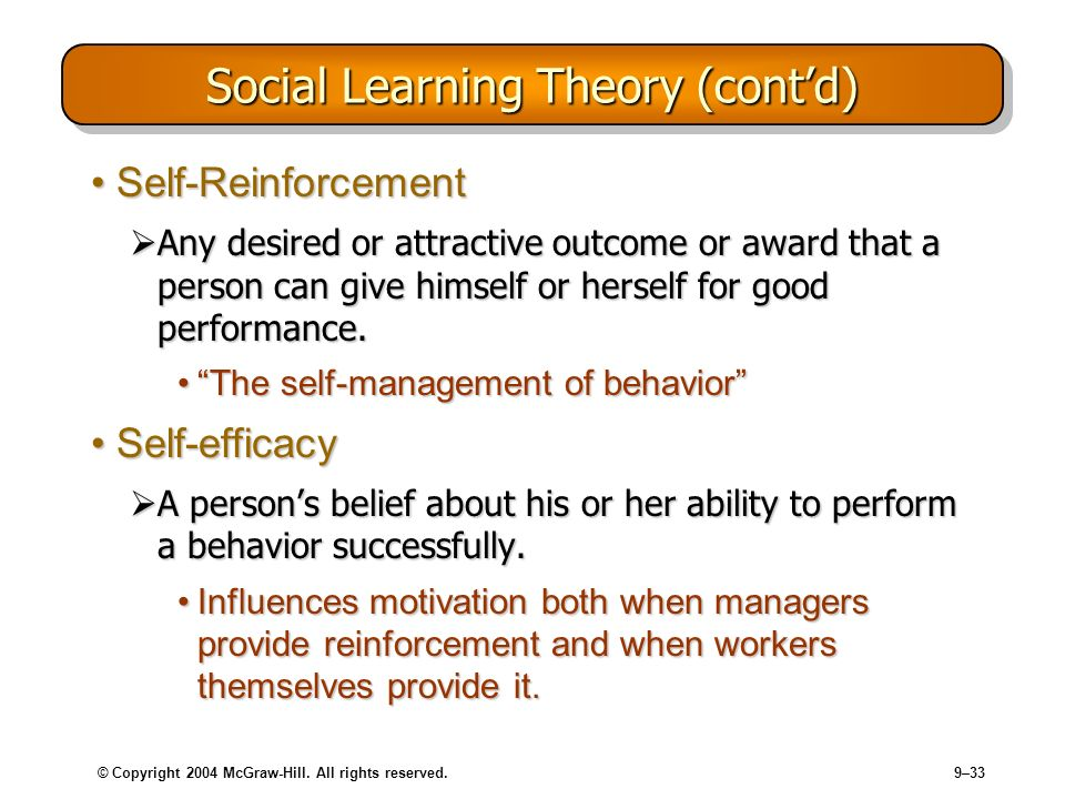 © Copyright 2004 McGraw-Hill. All rights reserved.9–33 Social Learning Theory (contd) Self-ReinforcementSelf-Reinforcement Any desired or attractive o