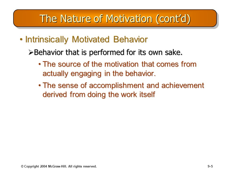 © Copyright 2004 McGraw-Hill. All rights reserved.9–5 The Nature of Motivation (contd) Intrinsically Motivated BehaviorIntrinsically Motivated Behavio