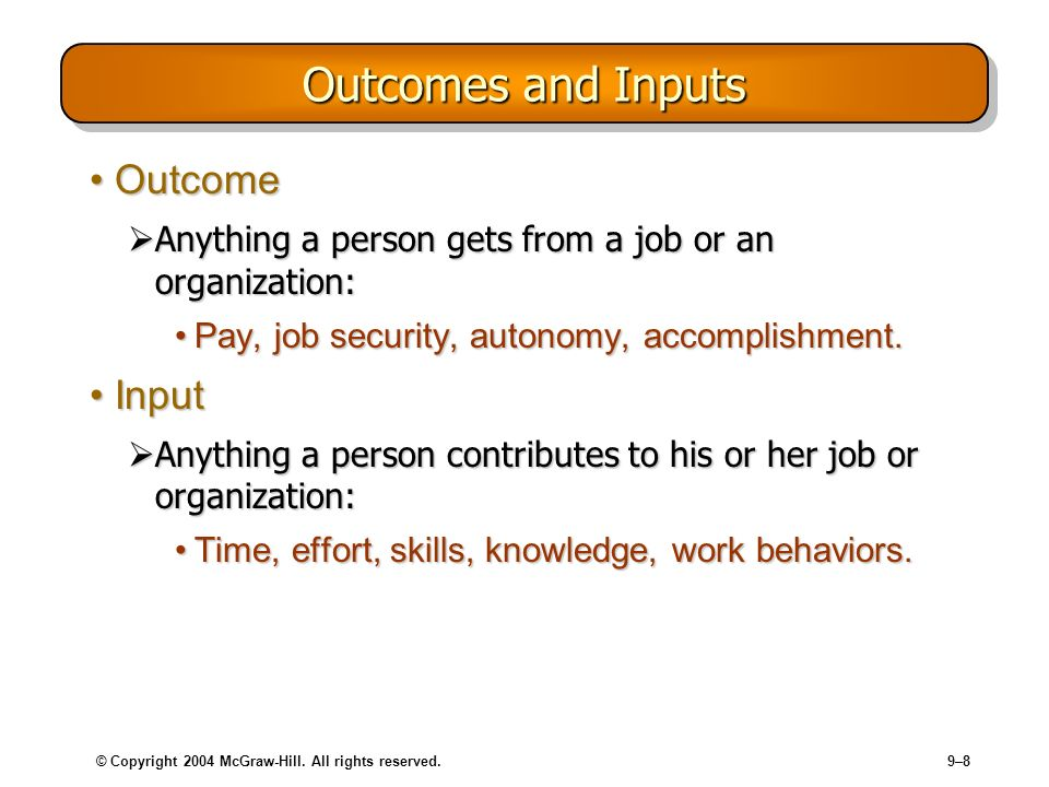 © Copyright 2004 McGraw-Hill. All rights reserved.9–8 Outcomes and Inputs OutcomeOutcome Anything a person gets from a job or an organization: Anythin