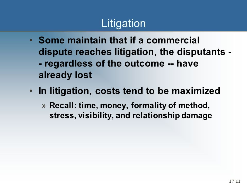 17-11 Litigation Some maintain that if a commercial dispute reaches litigation, the disputants - - regardless of the outcome -- have already lost In l