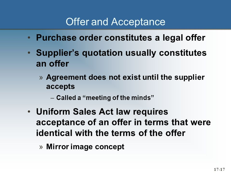 17-17 Offer and Acceptance Purchase order constitutes a legal offer Suppliers quotation usually constitutes an offer »Agreement does not exist until t