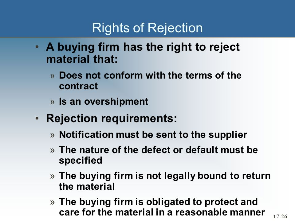17-26 Rights of Rejection A buying firm has the right to reject material that: »Does not conform with the terms of the contract »Is an overshipment Re