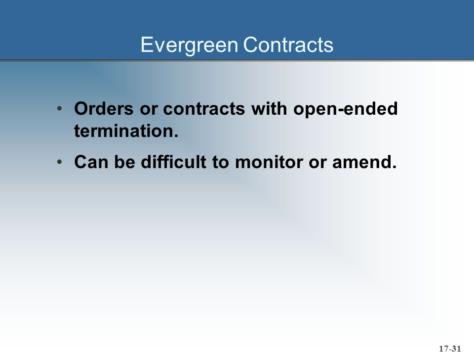 17-31 Evergreen Contracts Orders or contracts with open-ended termination. Can be difficult to monitor or amend.