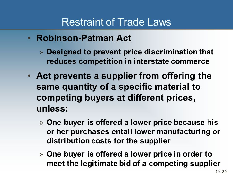 17-36 Restraint of Trade Laws Robinson-Patman Act »Designed to prevent price discrimination that reduces competition in interstate commerce Act preven