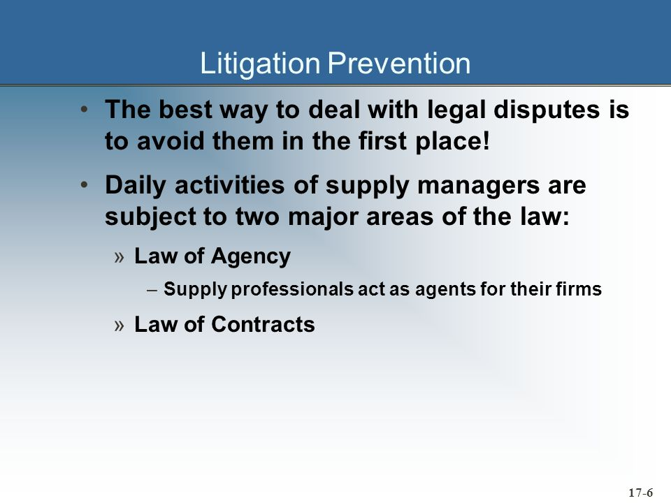 17-6 Litigation Prevention The best way to deal with legal disputes is to avoid them in the first place! Daily activities of supply managers are subje