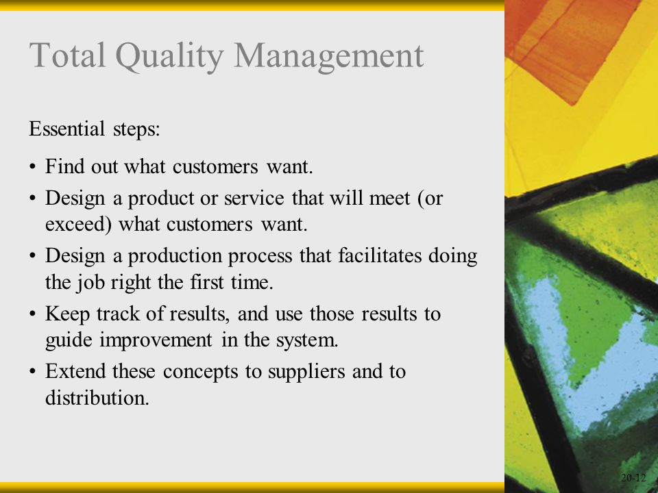 20-12 Total Quality Management Essential steps: Find out what customers want. Design a product or service that will meet (or exceed) what customers wa