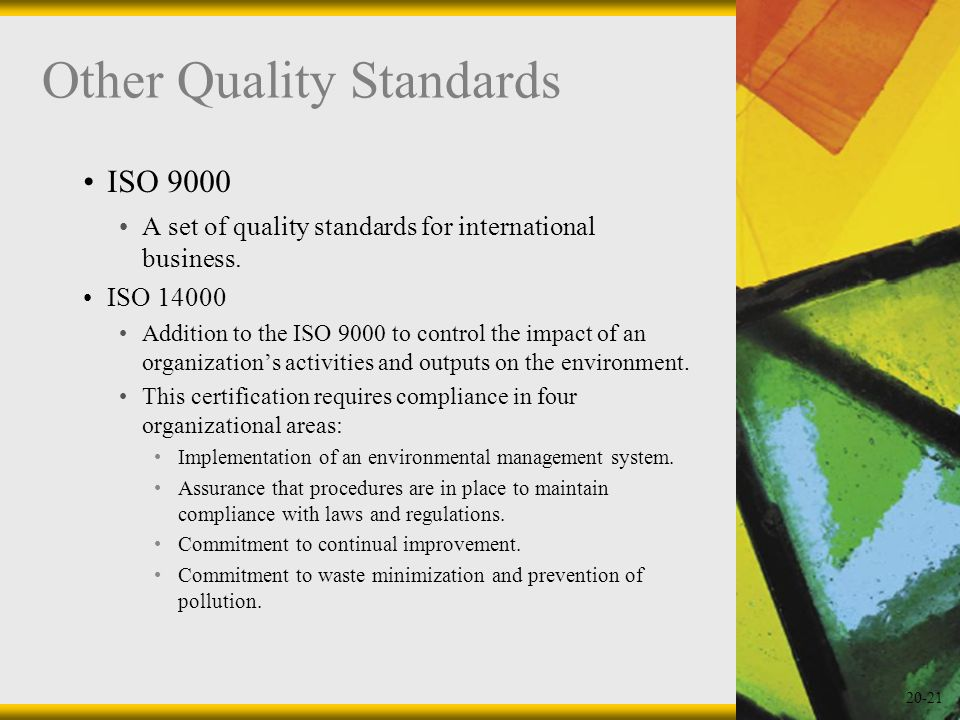 20-21 Other Quality Standards ISO 9000 A set of quality standards for international business. ISO 14000 Addition to the ISO 9000 to control the impact