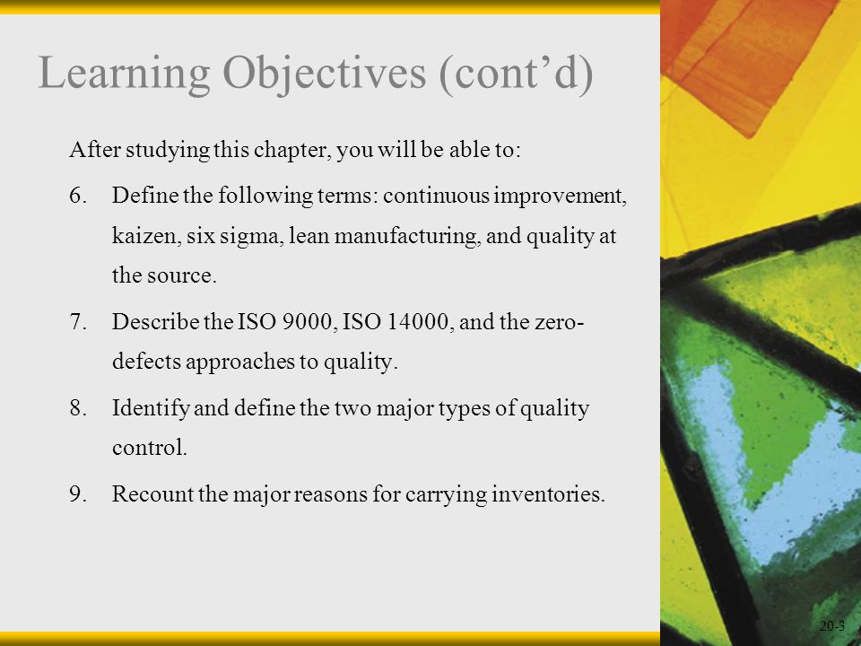 20-3 Learning Objectives (contd) After studying this chapter, you will be able to: 6.Define the following terms: continuous improvement, kaizen, six s