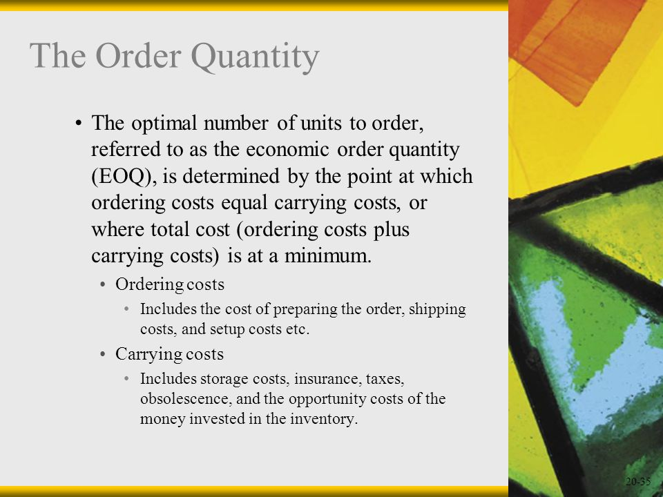 20-35 The Order Quantity The optimal number of units to order, referred to as the economic order quantity (EOQ), is determined by the point at which o