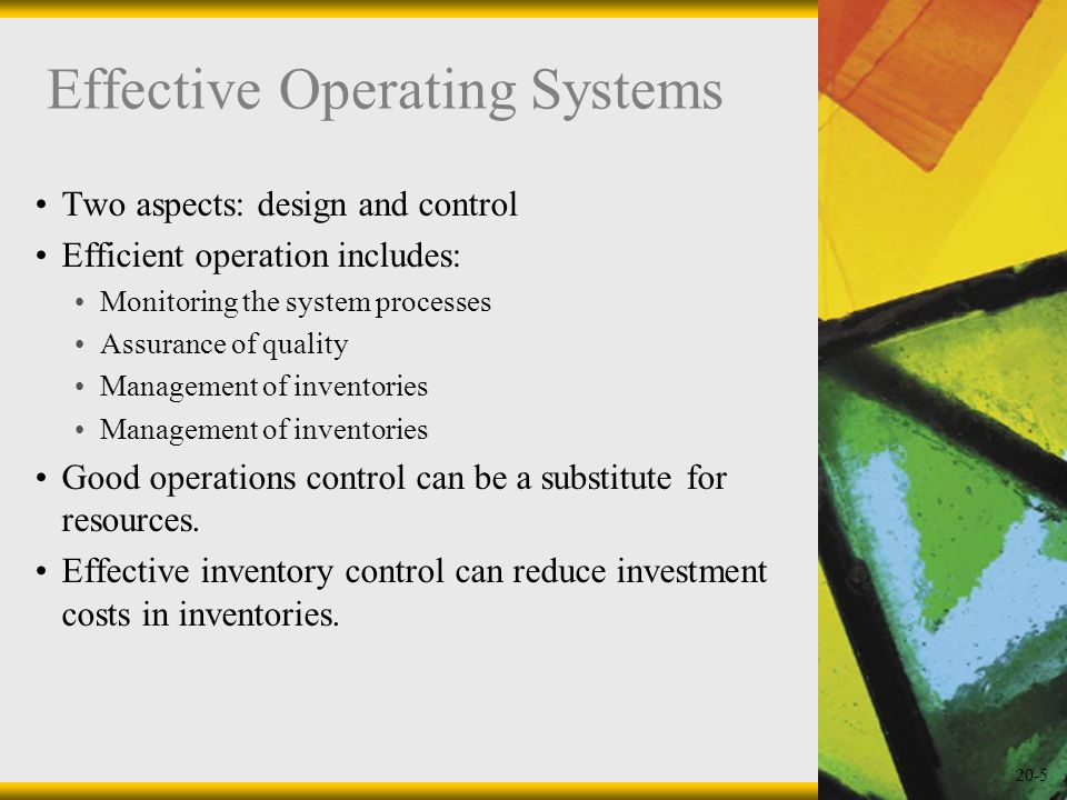 20-5 Effective Operating Systems Two aspects: design and control Efficient operation includes: Monitoring the system processes Assurance of quality Ma