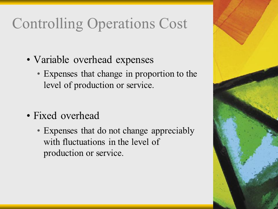 20-7 Controlling Operations Cost Variable overhead expenses Expenses that change in proportion to the level of production or service. Fixed overhead E