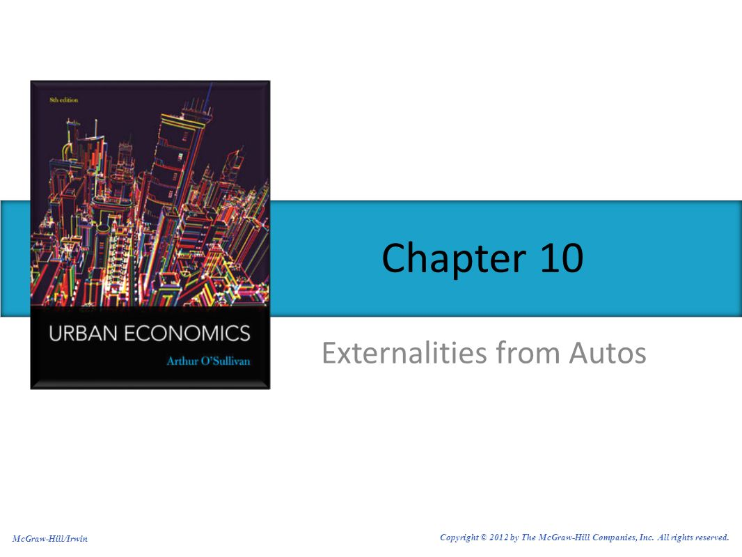Externalities from Autos Chapter 10 McGraw-Hill/Irwin Copyright © 2012 by The McGraw-Hill Companies, Inc. All rights reserved.