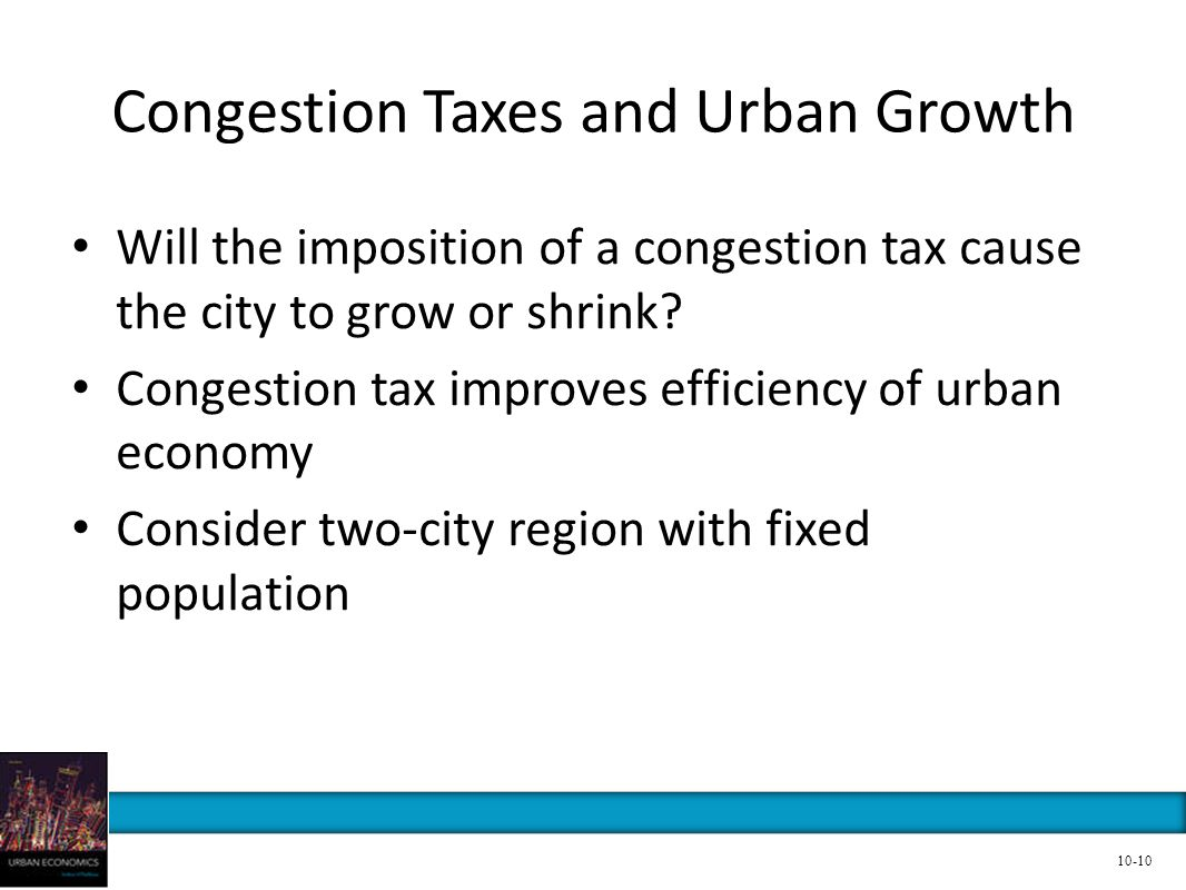 Congestion Taxes and Urban Growth Will the imposition of a congestion tax cause the city to grow or shrink? Congestion tax improves efficiency of urba