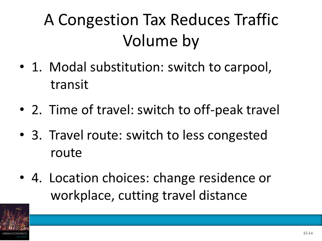 A Congestion Tax Reduces Traffic Volume by 1. Modal substitution: switch to carpool, transit 2. Time of travel: switch to off-peak travel 3. Travel ro
