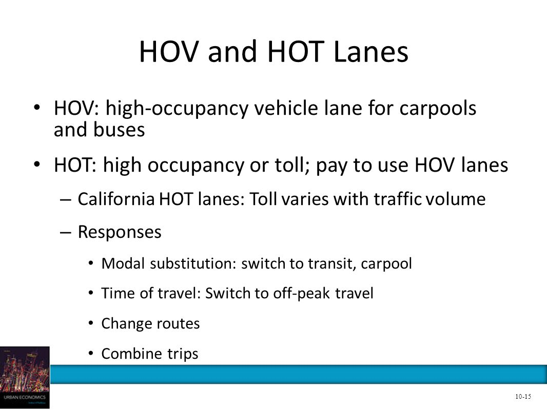 HOV and HOT Lanes HOV: high-occupancy vehicle lane for carpools and buses HOT: high occupancy or toll; pay to use HOV lanes – California HOT lanes: To