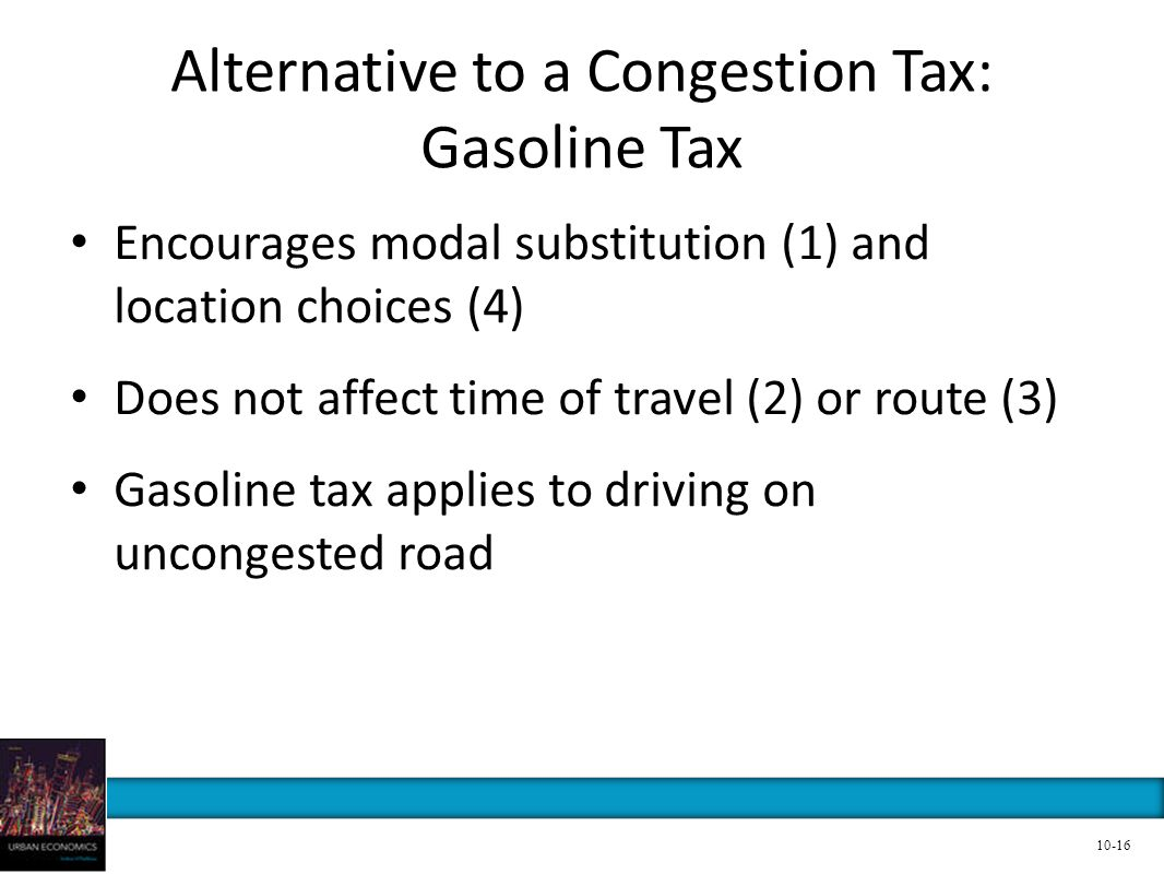 Alternative to a Congestion Tax: Gasoline Tax Encourages modal substitution (1) and location choices (4) Does not affect time of travel (2) or route (