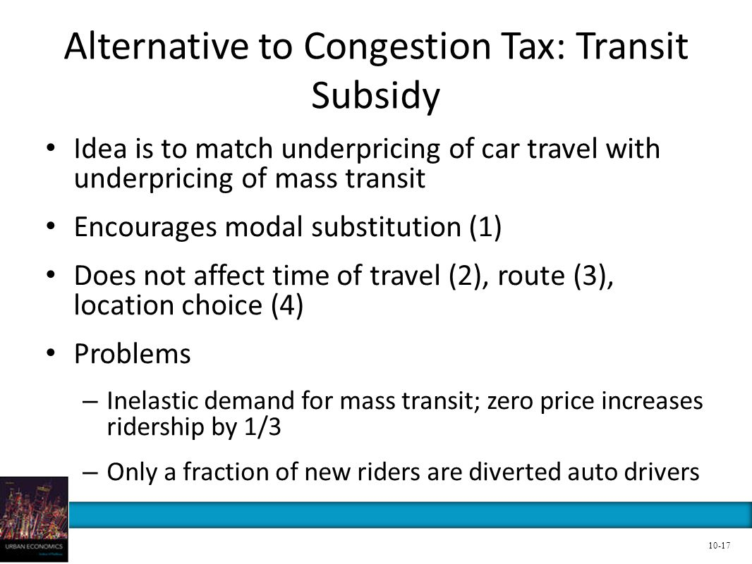 Alternative to Congestion Tax: Transit Subsidy Idea is to match underpricing of car travel with underpricing of mass transit Encourages modal substitu