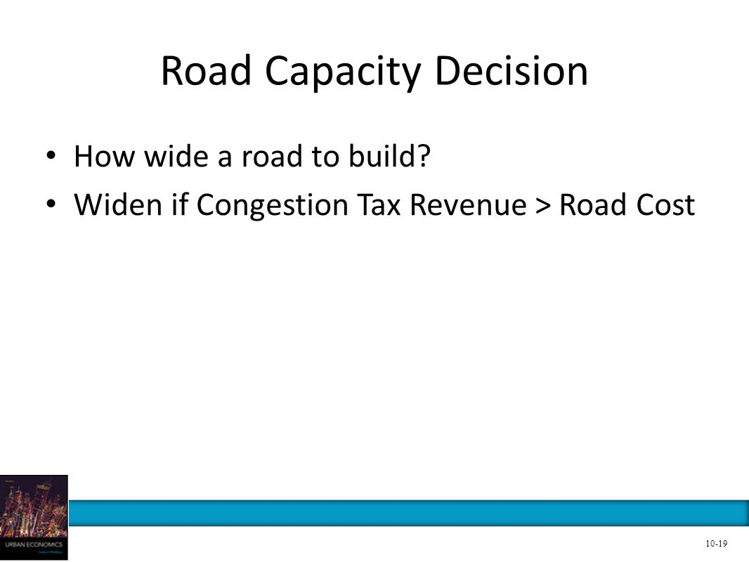Road Capacity Decision How wide a road to build? Widen if Congestion Tax Revenue > Road Cost 10-19