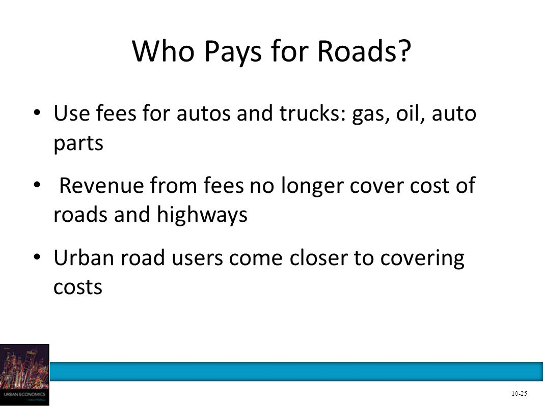 Who Pays for Roads? Use fees for autos and trucks: gas, oil, auto parts Revenue from fees no longer cover cost of roads and highways Urban road users