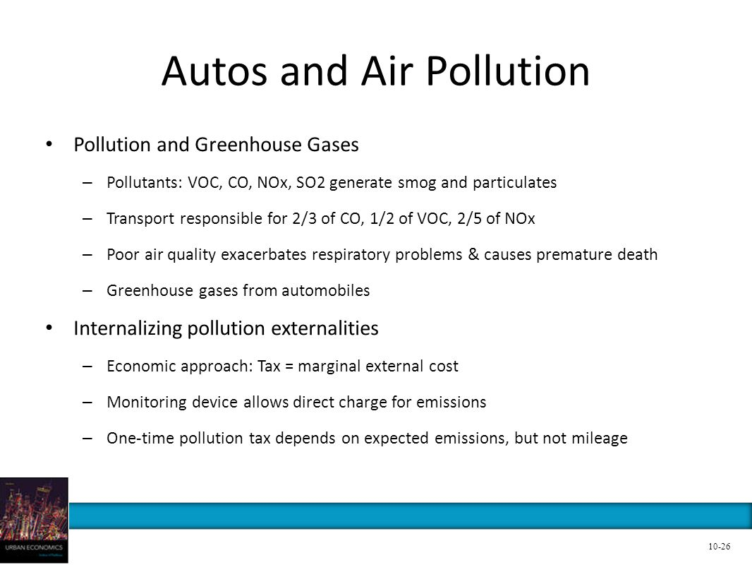 Autos and Air Pollution Pollution and Greenhouse Gases – Pollutants: VOC, CO, NOx, SO2 generate smog and particulates – Transport responsible for 2/3