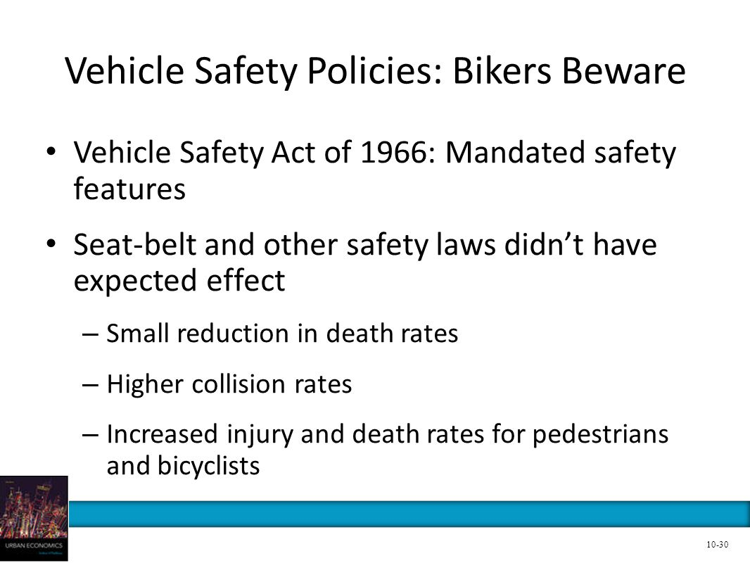 Vehicle Safety Policies: Bikers Beware Vehicle Safety Act of 1966: Mandated safety features Seat-belt and other safety laws didnt have expected effect