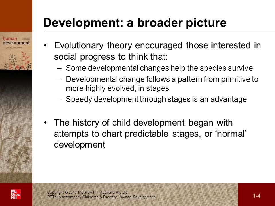 . Development: a broader picture Evolutionary theory encouraged those interested in social progress to think that: –Some developmental changes help th