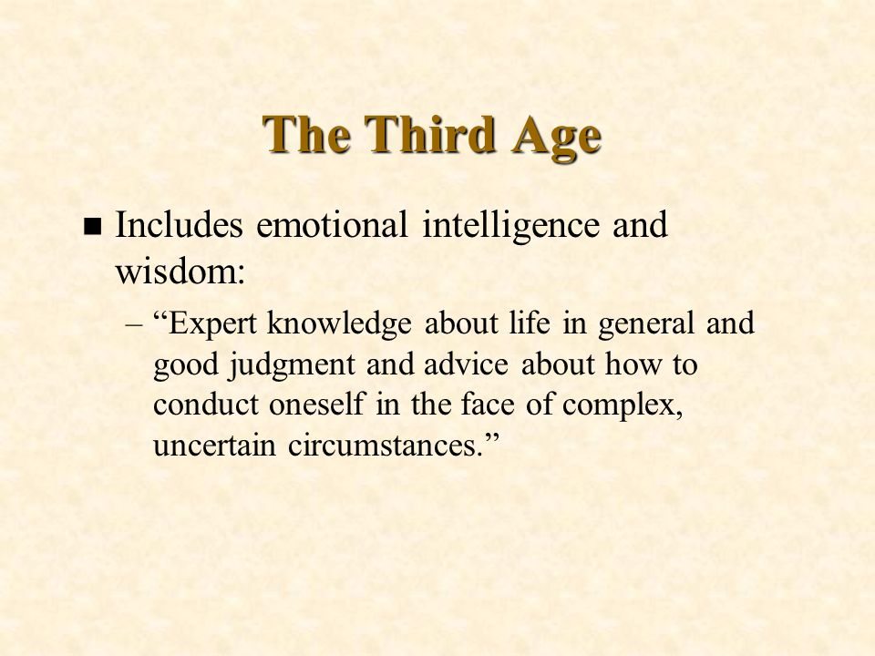 The Third Age n Includes emotional intelligence and wisdom: –Expert knowledge about life in general and good judgment and advice about how to conduct