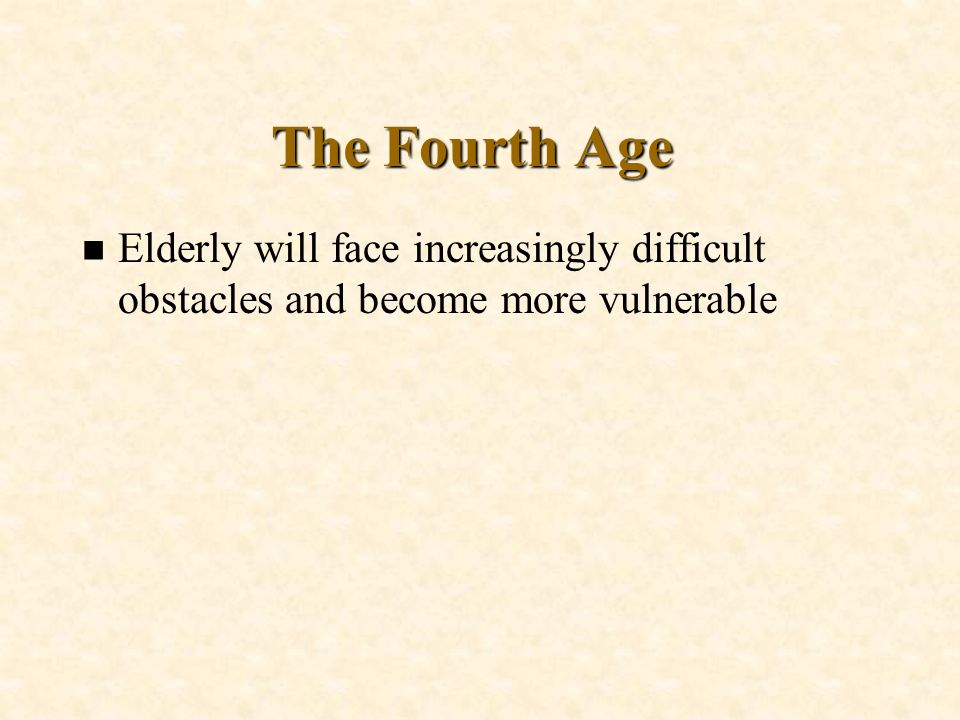 n Elderly will face increasingly difficult obstacles and become more vulnerable The Fourth Age