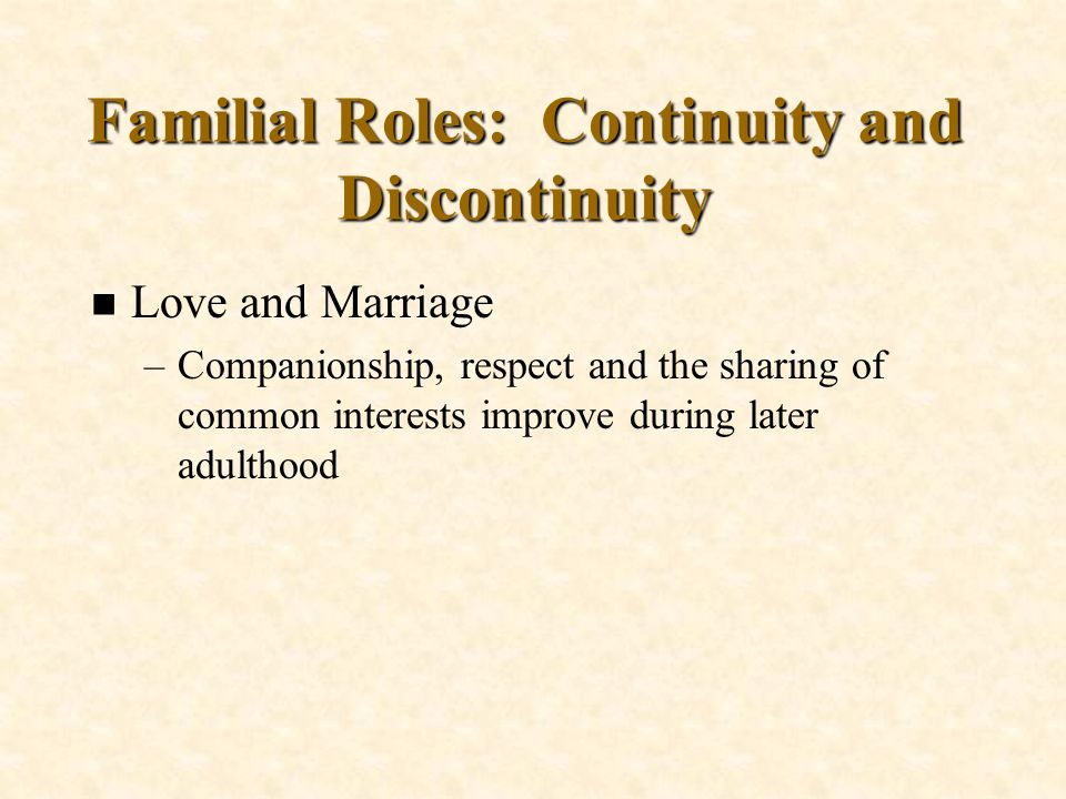 Familial Roles: Continuity and Discontinuity n Love and Marriage –Companionship, respect and the sharing of common interests improve during later adul