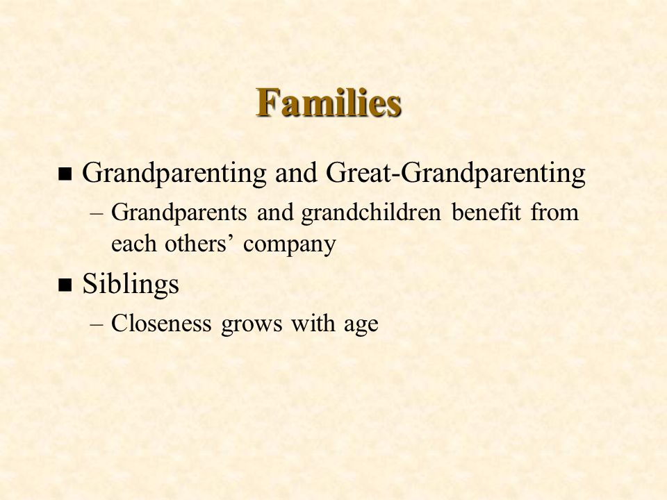 Families n Grandparenting and Great-Grandparenting –Grandparents and grandchildren benefit from each others company n Siblings –Closeness grows with a