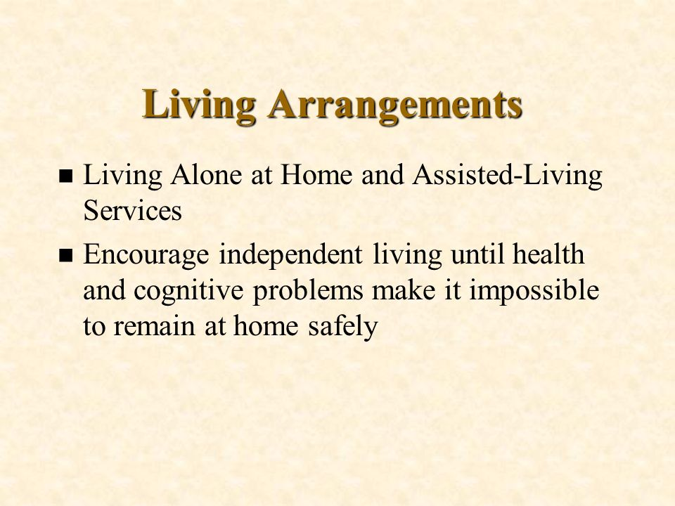 Living Arrangements n Living Alone at Home and Assisted-Living Services n Encourage independent living until health and cognitive problems make it imp