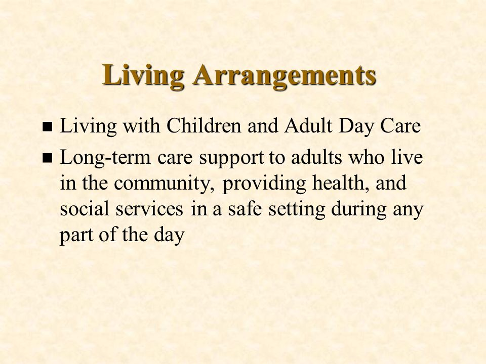 n Living with Children and Adult Day Care n Long-term care support to adults who live in the community, providing health, and social services in a saf