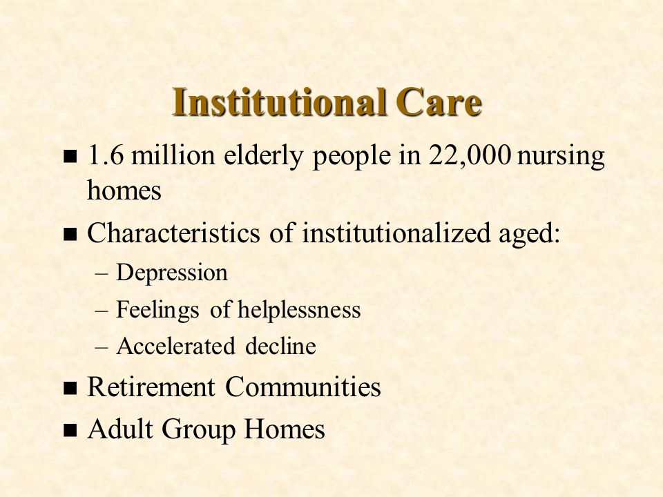 Institutional Care n 1.6 million elderly people in 22,000 nursing homes n Characteristics of institutionalized aged: –Depression –Feelings of helpless