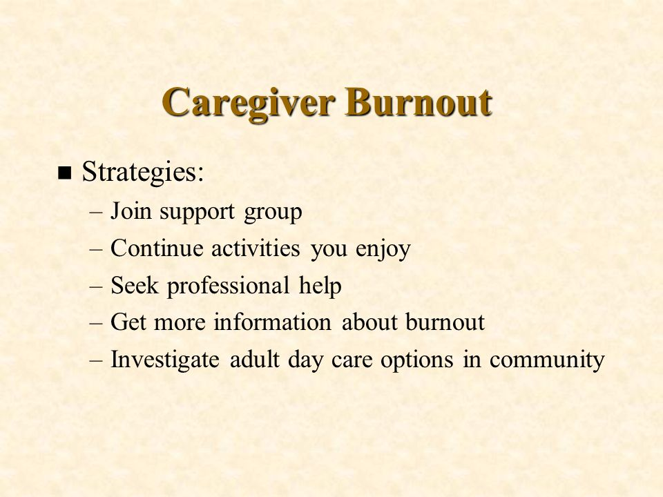 Caregiver Burnout n Strategies: –Join support group –Continue activities you enjoy –Seek professional help –Get more information about burnout –Invest