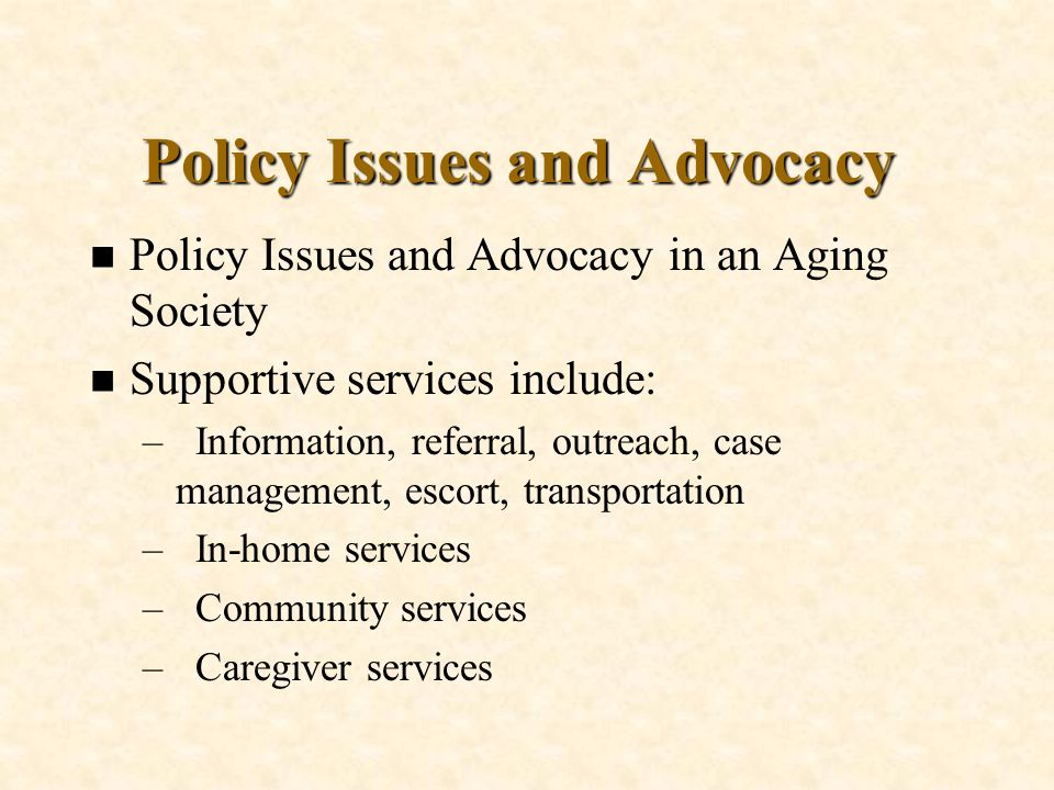 Policy Issues and Advocacy n Policy Issues and Advocacy in an Aging Society n Supportive services include: –Information, referral, outreach, case mana