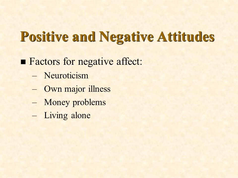 Positive and Negative Attitudes n Factors for negative affect: –Neuroticism –Own major illness –Money problems –Living alone