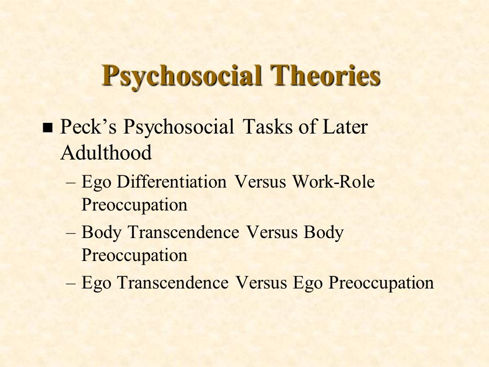 Psychosocial Theories n Pecks Psychosocial Tasks of Later Adulthood –Ego Differentiation Versus Work-Role Preoccupation –Body Transcendence Versus Bod